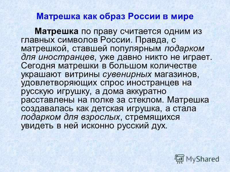 Матрешка как образ России в мире Матрешка по праву считается одним из главных символов России. Правда, с матрешкой, ставшей популярным подарком для иностранцев, уже давно никто не играет. Сегодня матрешки в обольшом количестве украшают витрины сувени