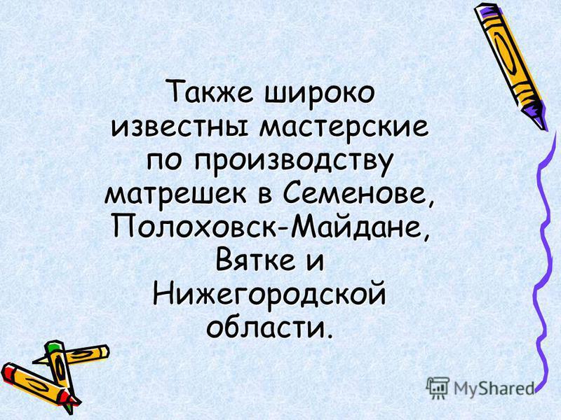 Также широко известны мастерские по производству матрешек в Семенове, Полоховск-Майдане, Вятке и Нижегородской области.