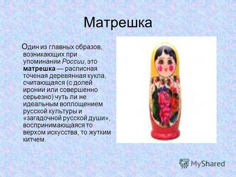 Матрешка О дин из главных образов, возникающих при упоминании России, это матрешка расписная точеная деревянная кукла, считающаяся (с долей иронии или совершенно серьезно) чуть ли не идеальным воплощением русской культуры и «загадочной русской души»,