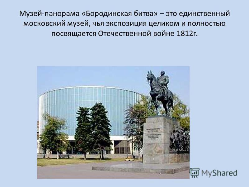 Музей-панорама «Бородинская битва» – это единственный московский музей, чья экспозиция целиком и полностью посвящается Отечественной войне 1812 г.