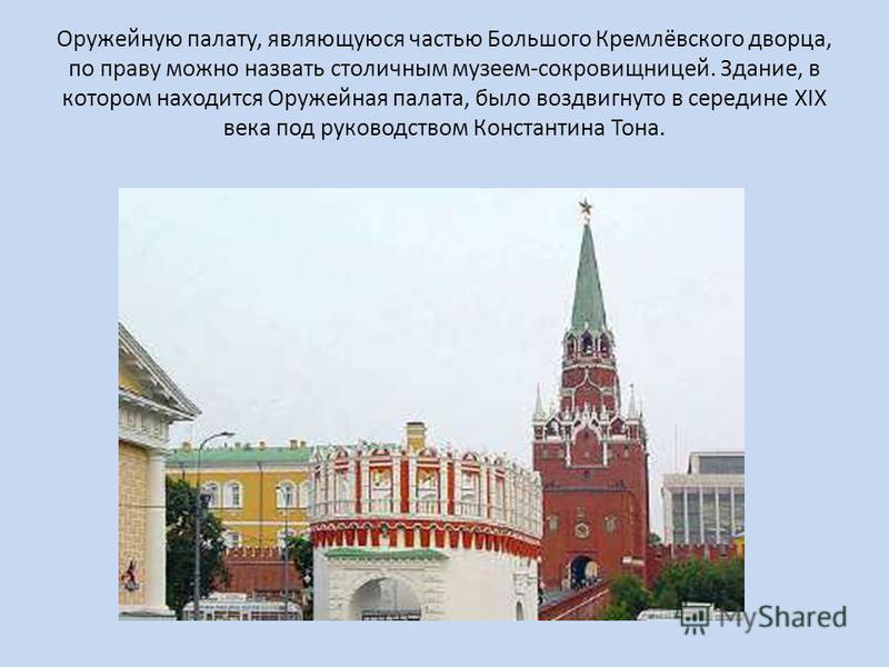 Оружейную палату, являющуюся частью Большого Кремлёвского дворца, по праву можно назвать столичным музеем-сокровищницей. Здание, в котором находится Оружейная палата, было воздвигнуто в середине XIX века под руководством Константина Тона.