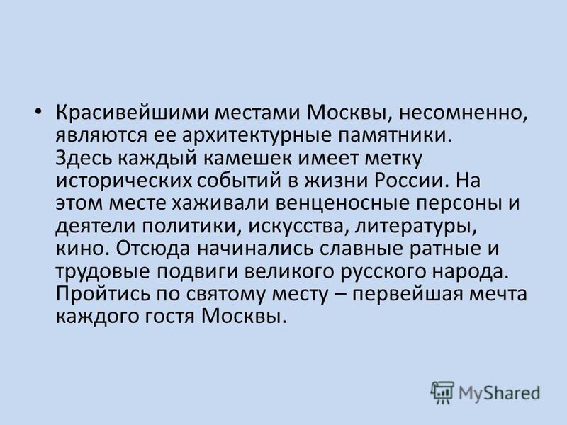Красивейшими местами Москвы, несомненно, являются ее архитектурные памятники. Здесь каждый камешек имеет метку исторических событий в жизни России. На этом месте хаживали венценосные персоны и деятели политики, искусства, литературы, кино. Отсюда нач