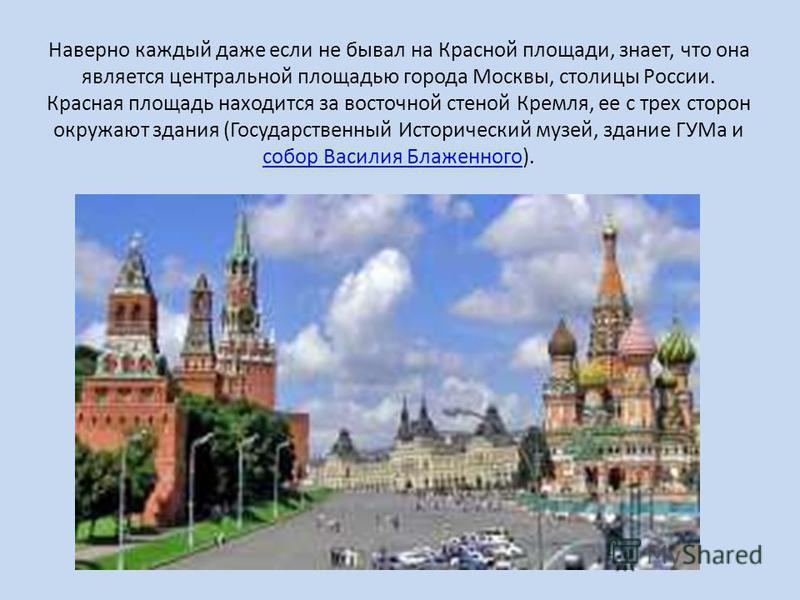 Наверно каждый даже если не бывал на Красной площади, знает, что она является центральной площадью города Москвы, столицы России. Красная площадь находится за восточной стеной Кремля, ее с трех сторон окружают здания (Государственный Исторический муз