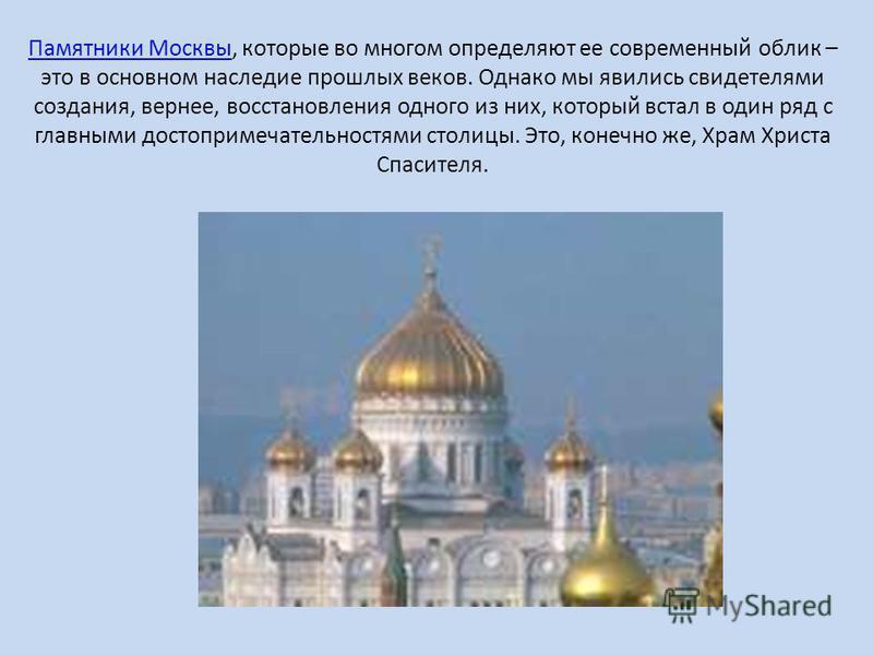 Памятники Москвы Памятники Москвы, которые во многом определяют ее современный облик – это в основном наследие прошлых веков. Однако мы явились свидетелями создания, вернее, восстановления одного из них, который встал в один ряд с главными достоприме