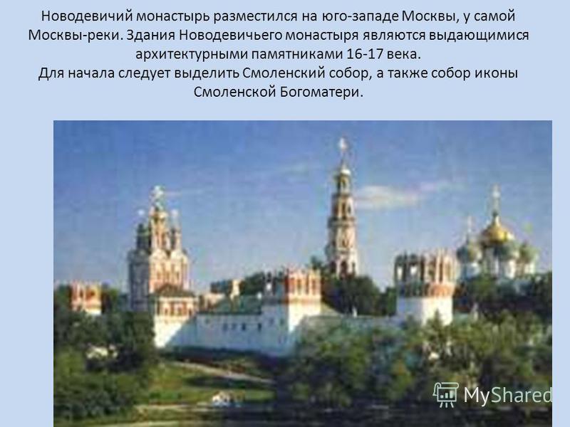 Новодевичий монастырь разместился на юго-западе Москвы, у самой Москвы-реки. Здания Новодевичьего монастыря являются выдающимися архитектурными памятниками 16-17 века. Для начала следует выделить Смоленский собор, а также собор иконы Смоленской Богом