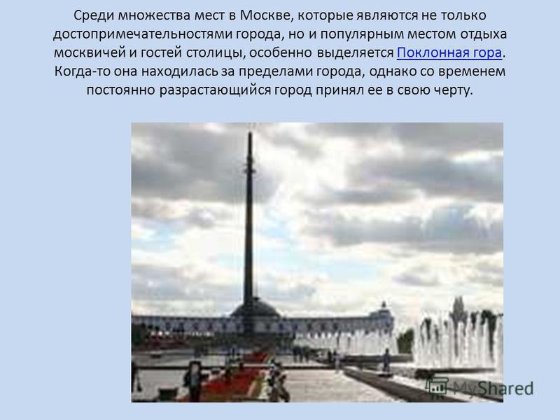Среди множества мест в Москве, которые являются не только достопримечательностями города, но и популярным местом отдыха москвичей и гостей столицы, особенно выделяется Поклонная гора. Когда-то она находилась за пределами города, однако со временем по