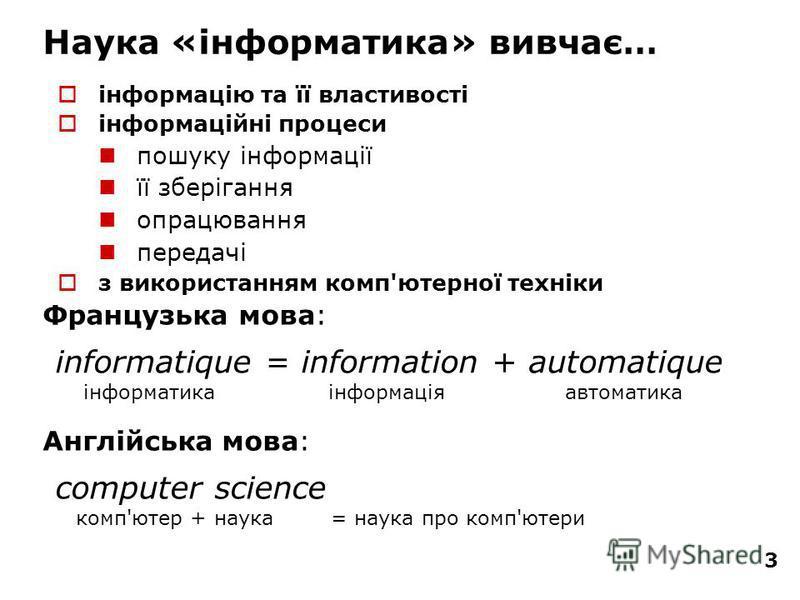 3 інформацію та її властивості інформаційні процеси пошуку інформації її зберігання опрацювання передачі з використанням комп'ютерної техніки informatique = information + automatique інформатика інформація автоматика Французька мова: Англійська мова: