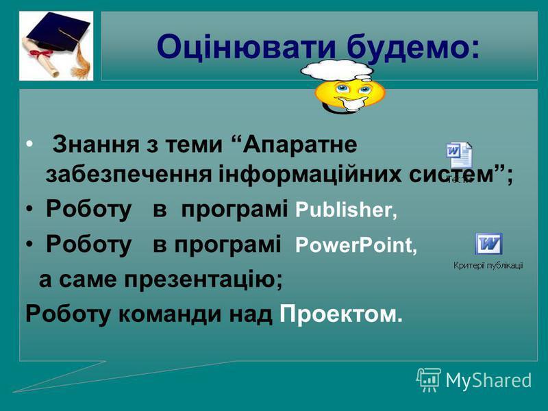 Оцінювати будемо: Знання з теми Апаратне забезпечення інформаційних систем; Роботу в програмі Publisher, Роботу в програмі PowerPoint, а саме презентацію; Роботу команди над Проектом.