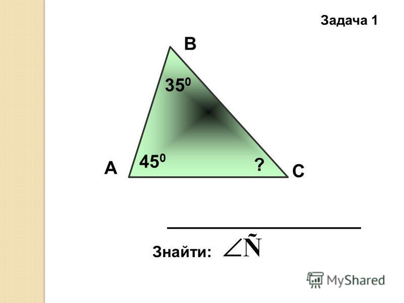 Задача 1 А В С Знайти: 35 0 45 0 ?