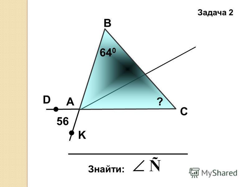 Задача 2 А В С Знайти: 56 D K 64 0 ?