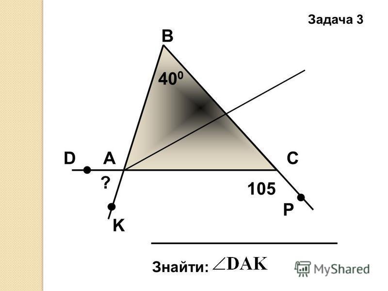 Задача 3 А В С Знайти: 40 0 D K P 105 ?