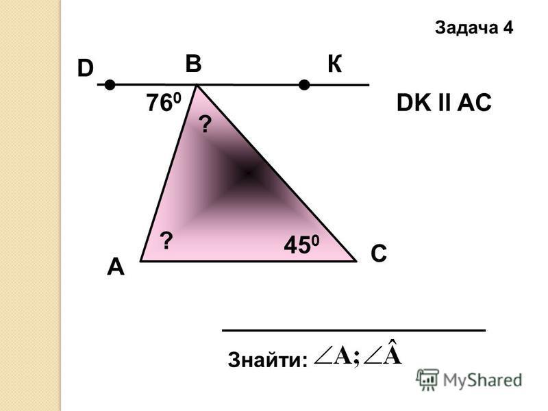 А Задача 4 B C Знайти: DK ll AC76 0 45 0 К D ? ?
