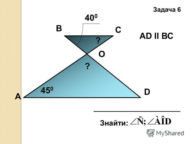 А D С В 40 0 45 0 Знайти: O АD ll ВС ? ? Задача 6