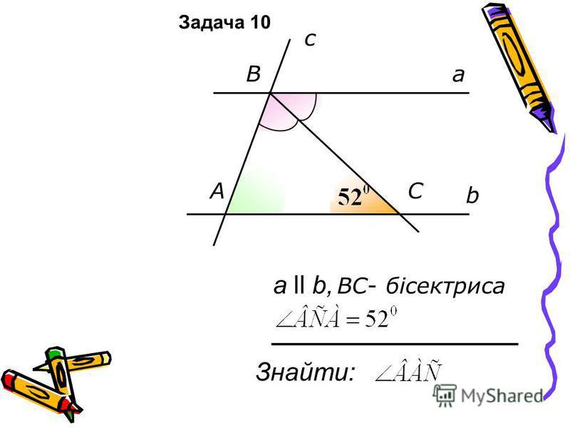b a c А B C Знайти: а ll b, ВC- бісектриса Задача 10