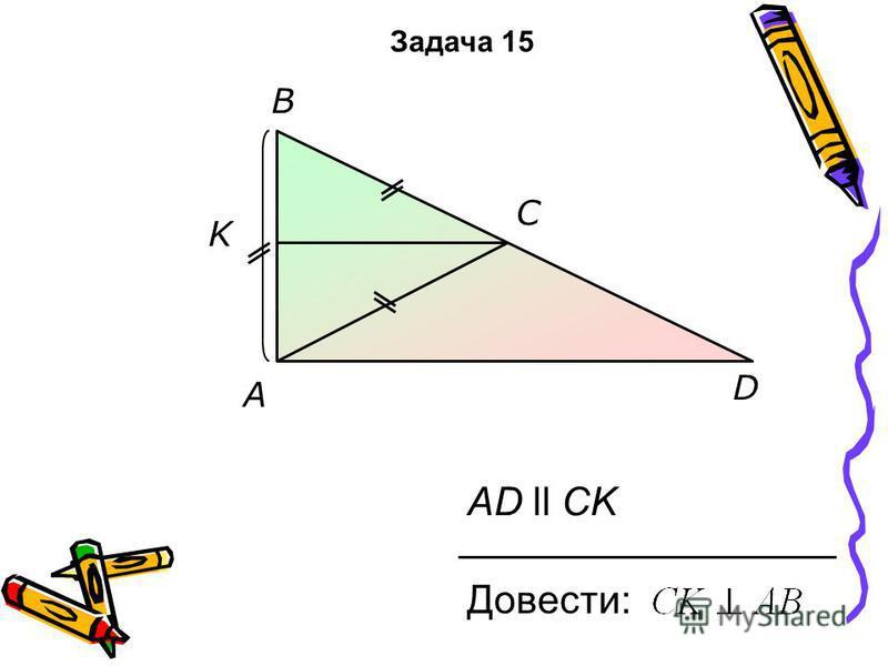 K D C B AD ll CK Довести: A Задача 15
