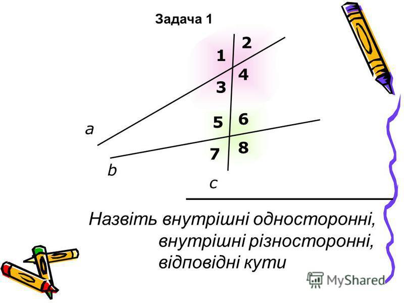 Назвіть внутрішні односторонні, внутрішні різносторонні, відповідні кути а b c 1 2 3 4 5 6 7 8 Задача 1