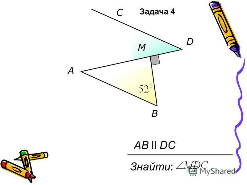 A B C D M Знайти: AB ll DC Задача 4