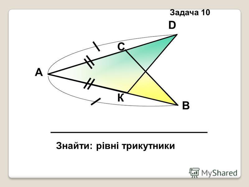 К D С В А Знайти: рівні трикутники Задача 10