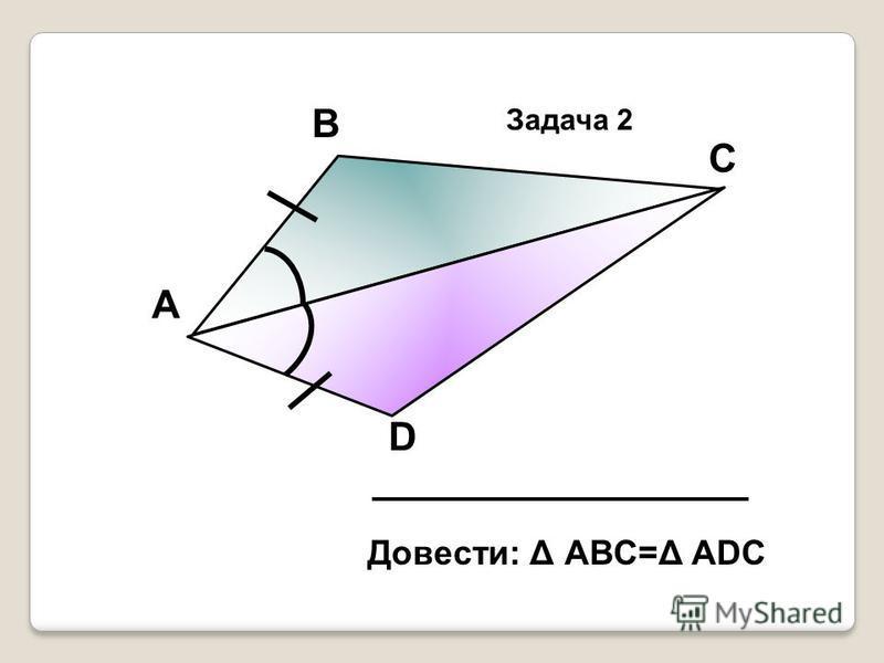 А В С D Довести: Δ АВС=Δ АDС Задача 2