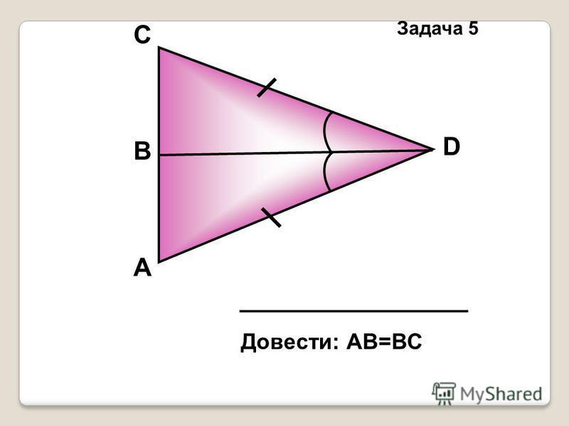 А D В C Довести: АВ=ВС Задача 5