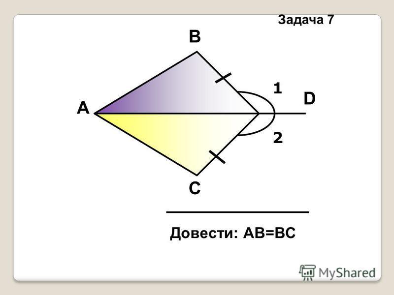 1 2 А В С D Довести: АВ=ВС Задача 7