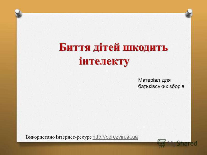 Биття дітей шкодить інтелекту Биття дітей шкодить інтелекту Використано Інтернет-ресурс http://perezvin.at.ua http://perezvin.at.ua Матеріал для батьківських зборів