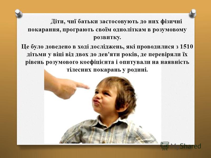 Діти, чиї батьки застосовують до них фізичні покарання, програють своїм одноліткам в розумовому розвитку. Це було доведено в ході досліджень, які проводилися з 1510 дітьми у віці від двох до дев'яти років, де перевіряли їх рівень розумового коефіцієн