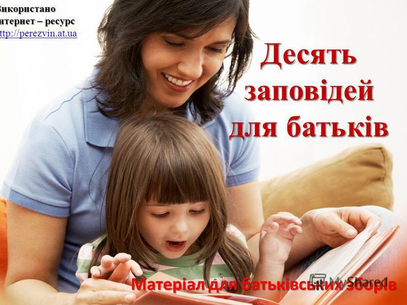 Матеріал для батьківських зборів Десятьзаповідей для батьків Використано Інтернет – ресурс Використано Інтернет – ресурс http://perezvin.at.ua http://perezvin.at.ua