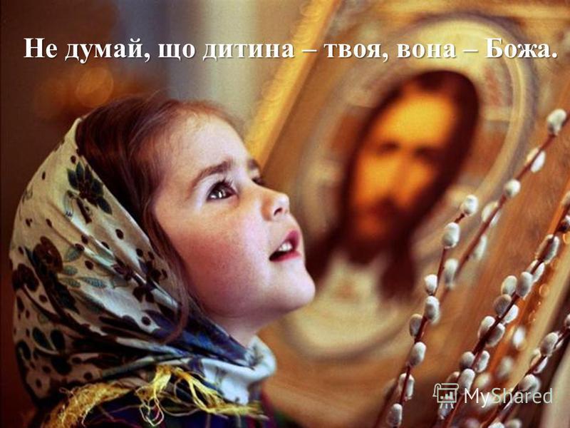 Не думай, що дитина – твоя, вона – Божа.