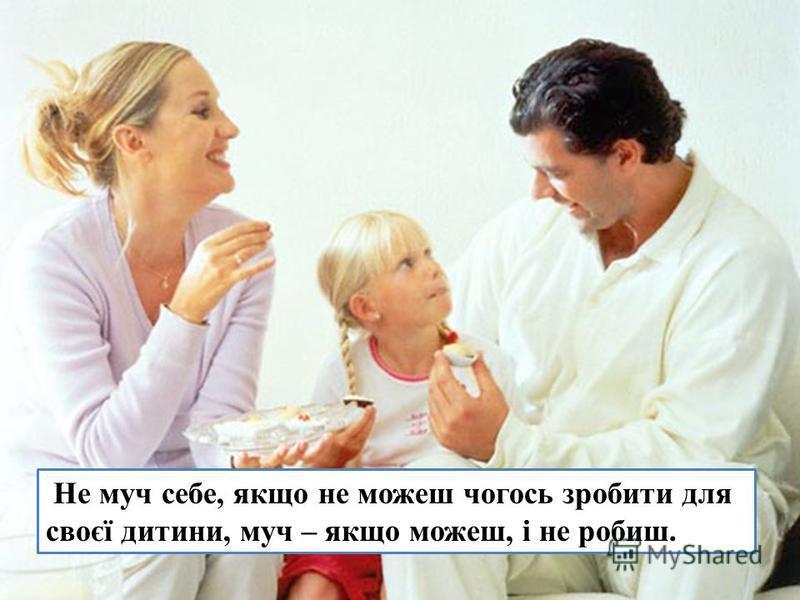 Не муч себе, якщо не можеш чогось зробити для своєї дитини, муч – якщо можеш, і не робиш.