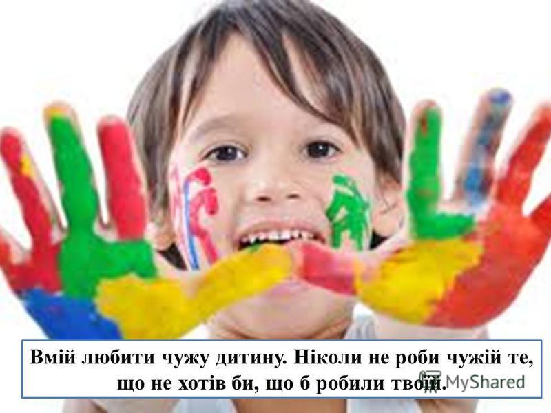 Вмій любити чужу дитину. Ніколи не роби чужій те, що не хотів би, що б робили твоїй.