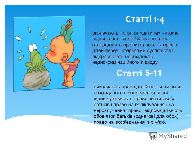 Статті 1-4 визначають поняття «дитина» - кожна людська істота до 18-річного віку, стверджують пріоритетність інтересів дітей перед інтересами суспільства; підкреслюють необхідність недискримінаційного підходу Статті 5-11 визначають права дітей на жит