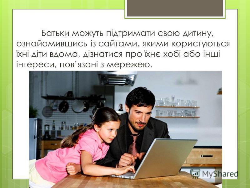 Батьки можуть підтримати свою дитину, ознайомившись із сайтами, якими користуються їхні діти вдома, дізнатися про їхнє хобі або інші інтереси, повязані з мережею.
