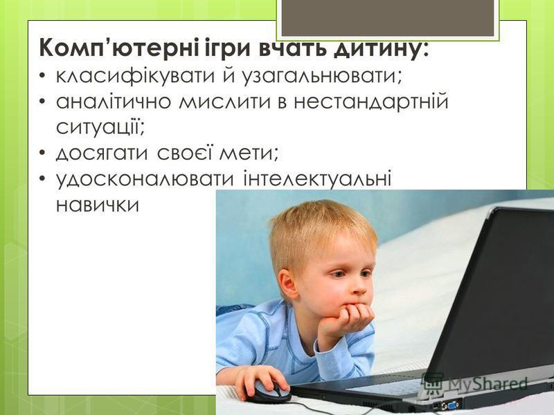 Компютерні ігри вчать дитину: класифікувати й узагальнювати; аналітично мислити в нестандартній ситуації; досягати своєї мети; удосконалювати інтелектуальні навички