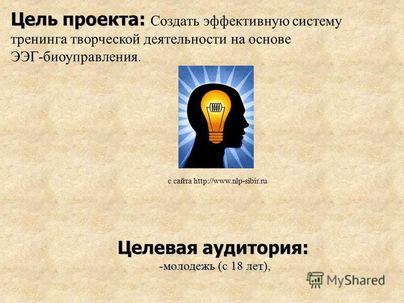 Цель проекта: Цель проекта: Создать эффективную систему тренинга творческой деятельности на основе ЭЭГ-биоуправления. Целевая аудитория: -молодежь (с 18 лет), с сайта http://www.nlp-sibir.ru
