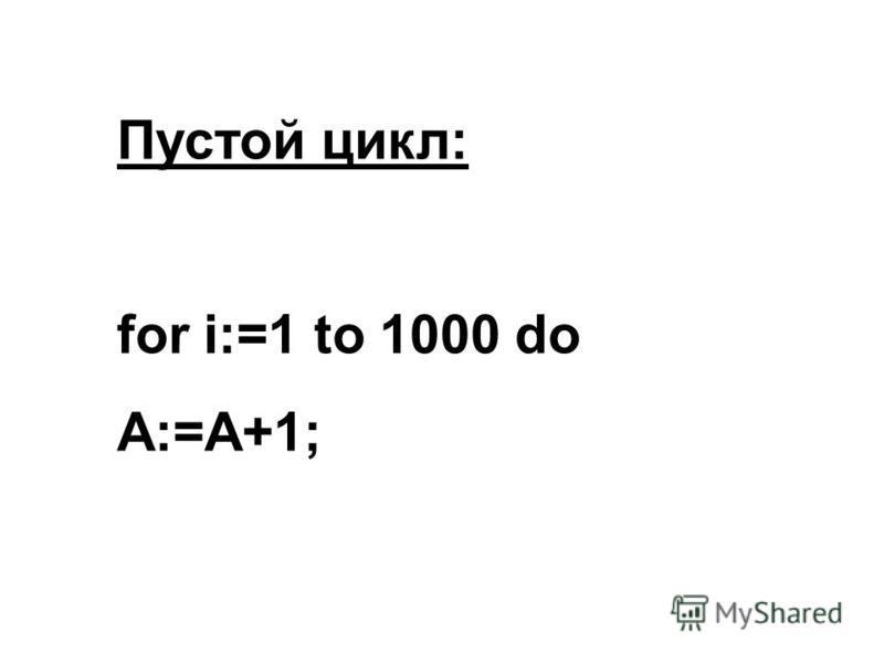 Пустой цикл: for i:=1 to 1000 do A:=A+1;