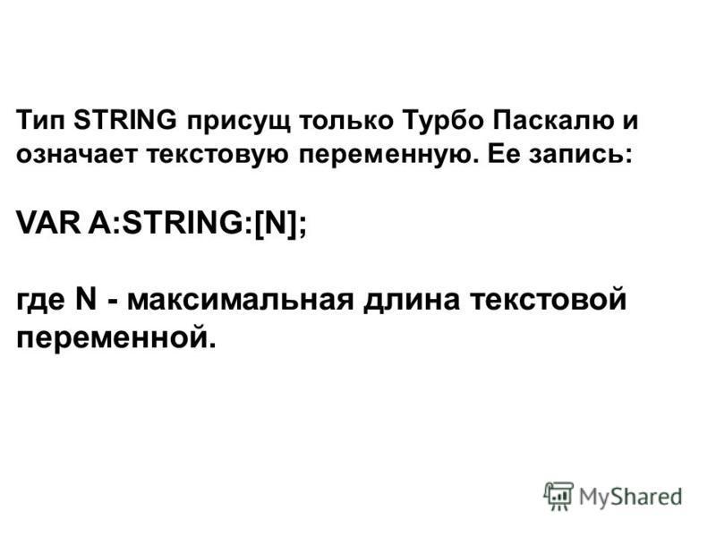Тип STRING присущ только Турбо Паскалю и означает текстовую переменную. Ее запись: VAR A:STRING:[N]; где N - максимальная длина текстовой переменной.