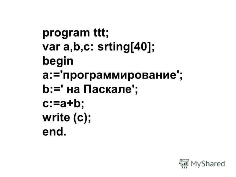 program ttt; var a,b,c: srting[40]; begin a:='программирование'; b:=' на Паскале'; c:=a+b; write (c); end.