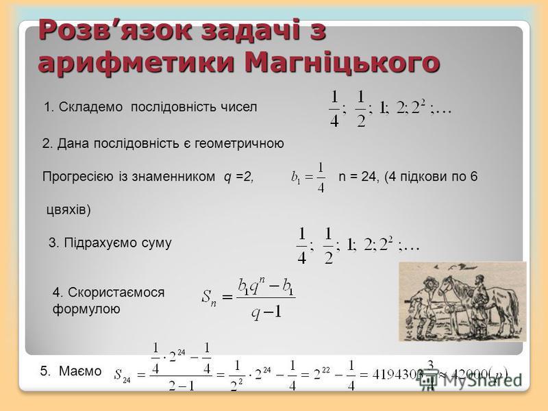 Розвязок задачі з арифметики Магніцького 1. Складемо послідовність чисел 2. Дана послідовність є геометричною Прогресією із знаменником q =2, n = 24, (4 підкови по 6 цвяхів) 3. Підрахуємо суму 5. Маємо 4. Скористаємося формулою