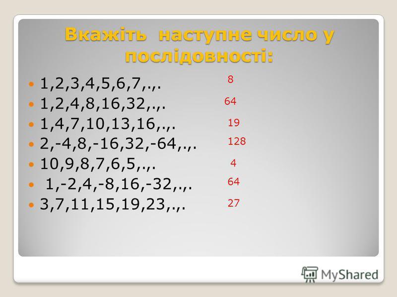 Вкажіть наступне число у послідовності: 1,2,3,4,5,6,7,.,. 1,2,4,8,16,32,.,. 1,4,7,10,13,16,.,. 2,-4,8,-16,32,-64,.,. 10,9,8,7,6,5,.,. 1,-2,4,-8,16,-32,.,. 3,7,11,15,19,23,.,. 8 64 19 128 4 64 27