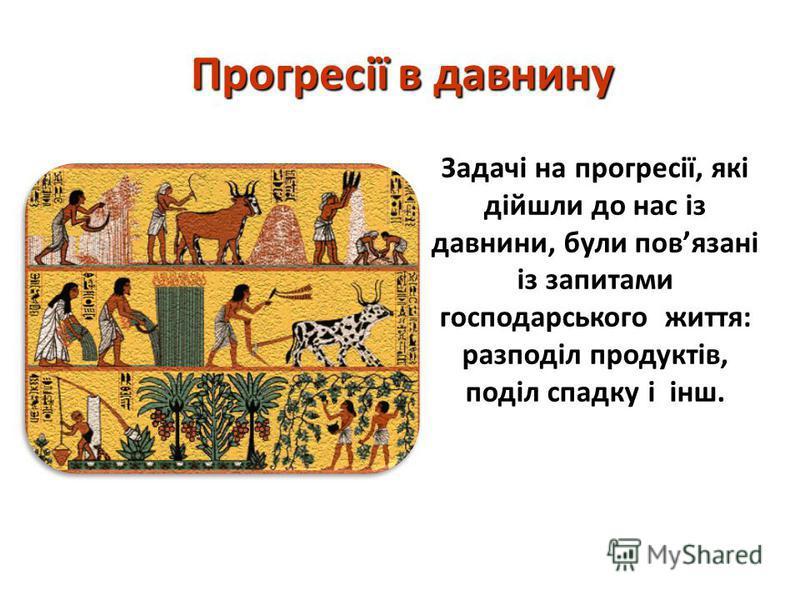 Прогресії в давнину Задачі на прогресії, які дійшли до нас із давнини, були повязані із запитами господарського життя: разподіл продуктів, поділ спадку і інш.