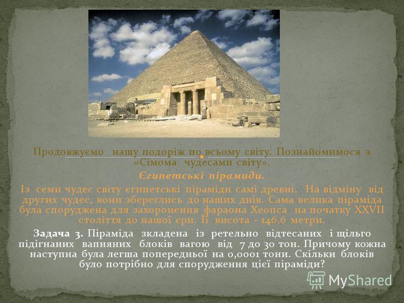 Продовжуємо нашу подоріж по всьому світу. Познайомимося з «Сімома чудесами світу». Єгипетські пірамиди. Із семи чудес світу єгипетські піраміди самі древні. На відміну від других чудес, вони збереглись до наших днів. Сама велика піраміда була спорудж