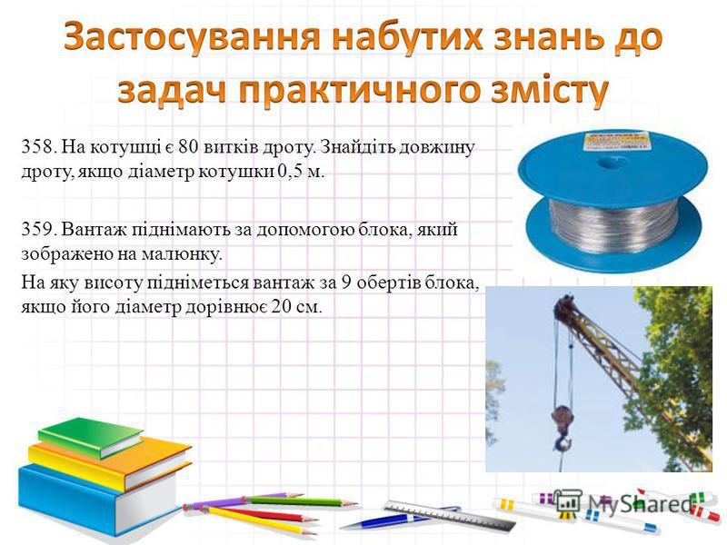 358. На котушці є 80 витків дроту. Знайдіть довжину дроту, якщо діаметр котушки 0,5 м. 359. Вантаж піднімають за допомогою блока, який зображено на малюнку. На яку висоту підніметься вантаж за 9 обертів блока, якщо його діаметр дорівнює 20 см.