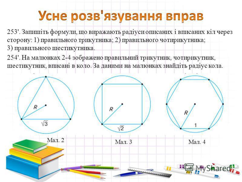 253'. Запишіть формули, що виражають радіуси описаних і вписаних кіл через сторону: 1) правильного трикутника; 2) правильного чотирикутника; 3) правильного шестикутника. 254'. На малюнках 2-4 зображено правильний трикутник, чотирикутник, шестикутник,