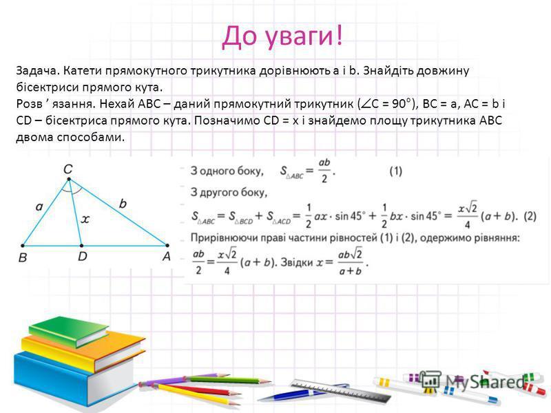 До уваги! Задача. Катети прямокутного трикутника дорівнюють а і b. Знайдіть довжину бісектриси прямого кута. Розв язання. Нехай АВС – даний прямокутний трикутник ( С = 90°), ВС = а, АС = b і СD – бісектриса прямого кута. Позначимо СD = х і знайдемо п
