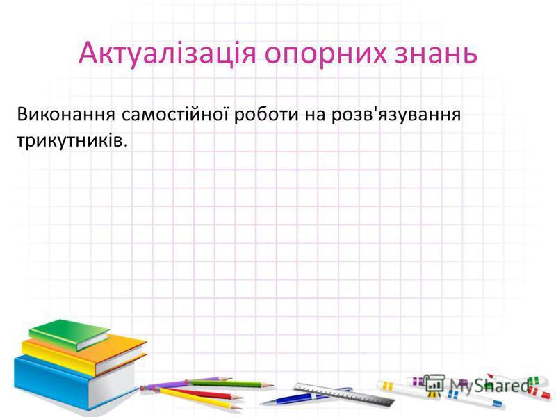 Актуалізація опорних знань Виконання самостійної роботи на розв'язування трикутників.