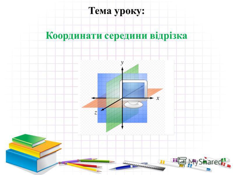 Тема уроку: Координати середини відрізка