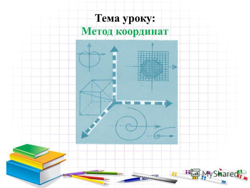 Тема уроку: Метод координат