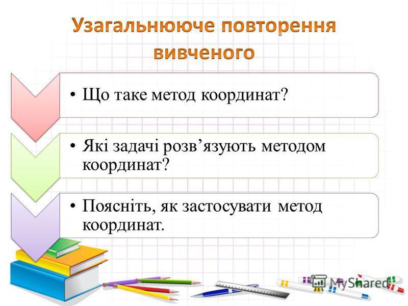 Що таке метод координат? Які задачі розвязують методом координат? Поясніть, як застосувати метод координат.