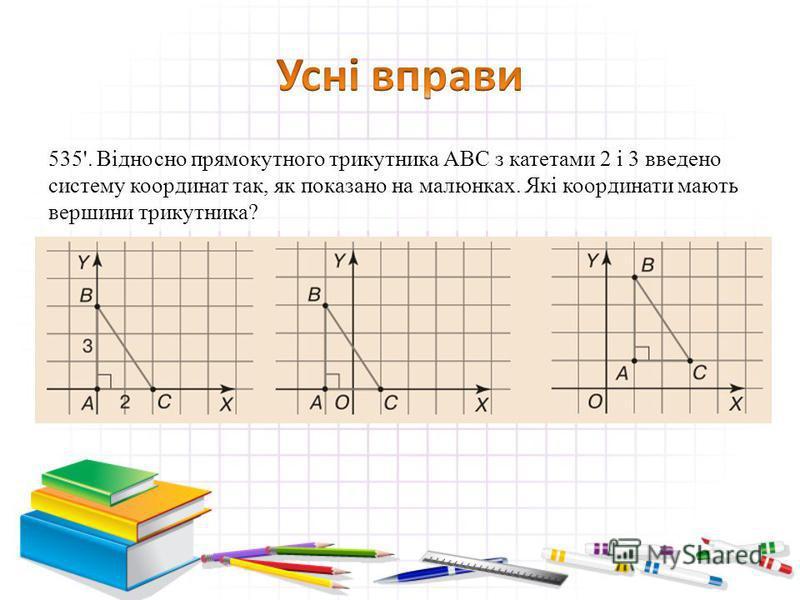 535'. Відносно прямокутного трикутника АВС з катетами 2 і 3 введено систему координат так, як показано на малюнках. Які координати мають вершини трикутника?